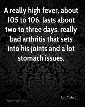 Lori Todaro  - A really high fever, about 105 to 106, lasts about two to three days, really bad arthritis that sets into his joints and a lot stomach issues.