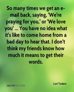 Lori Todaro  - So many times we get an e-mail back, saying, 'We're praying for you,' or 'We love you' ... You have no idea what it's like to come home from a bad day to hear that. I don't think my friends know how much it means to get their words.