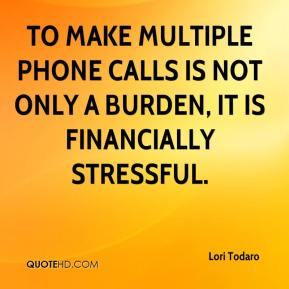 Lori Todaro  - To make multiple phone calls is not only a burden, it is financially stressful.