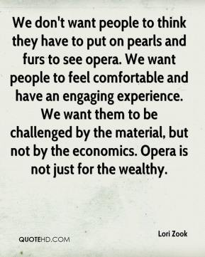Lori Zook  - We don't want people to think they have to put on pearls and furs to see opera. We want people to feel comfortable and have an engaging experience. We want them to be challenged by the material, but not by the economics. Opera is not just for the wealthy.