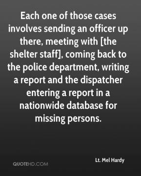 Lt. Mel Hardy  - Each one of those cases involves sending an officer up there, meeting with [the shelter staff], coming back to the police department, writing a report and the dispatcher entering a report in a nationwide database for missing persons.