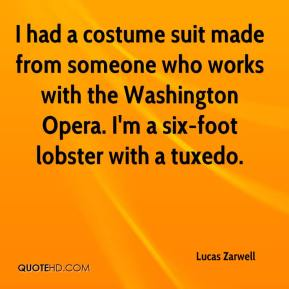 Lucas Zarwell  - I had a costume suit made from someone who works with the Washington Opera. I'm a six-foot lobster with a tuxedo.