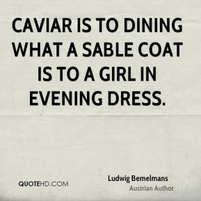Caviar is to dining what a sable coat is to a girl in evening dress.