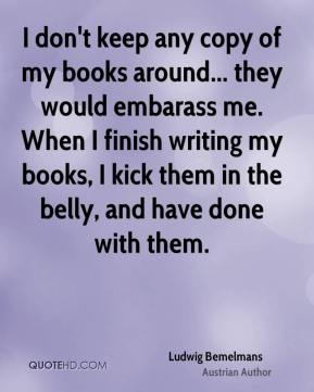 Ludwig Bemelmans - I don't keep any copy of my books around... they would embarass me. When I finish writing my books, I kick them in the belly, and have done with them.
