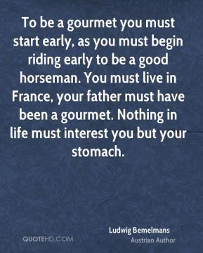 To be a gourmet you must start early, as you must begin riding early to be a good horseman. You must live in France, your father must have been a gourmet. Nothing in life must interest you but your stomach.