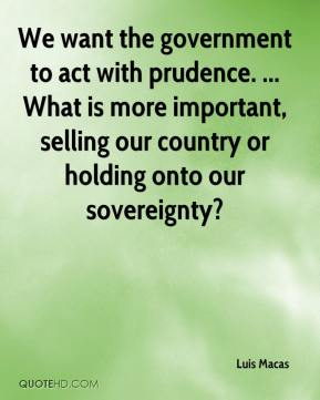 Luis Macas  - We want the government to act with prudence. ... What is more important, selling our country or holding onto our sovereignty?