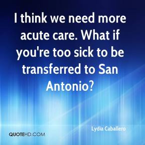Lydia Caballero  - I think we need more acute care. What if you're too sick to be transferred to San Antonio?