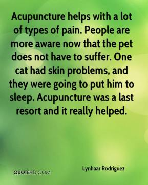 Lynhaar Rodriguez  - Acupuncture helps with a lot of types of pain. People are more aware now that the pet does not have to suffer. One cat had skin problems, and they were going to put him to sleep. Acupuncture was a last resort and it really helped.