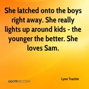 She latched onto the boys right away. She really lights up around kids - the younger the better. She loves Sam.