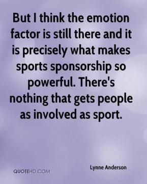 Lynne Anderson  - But I think the emotion factor is still there and it is precisely what makes sports sponsorship so powerful. There's nothing that gets people as involved as sport.
