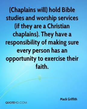 Mack Griffith  - (Chaplains will) hold Bible studies and worship services (if they are a Christian chaplains). They have a responsibility of making sure every person has an opportunity to exercise their faith.