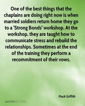 One of the best things that the chaplains are doing right now is when married soldiers return home they go to a 'Strong Bonds' workshop. At the workshop, they are taught how to communicate stress and rebuild the relationships. Sometimes at the end of the training they perform a recommitment of their vows.