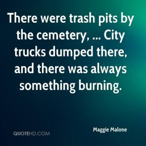 Maggie Malone  - There were trash pits by the cemetery, ... City trucks dumped there, and there was always something burning.