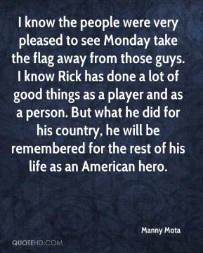 Manny Mota  - I know the people were very pleased to see Monday take the flag away from those guys. I know Rick has done a lot of good things as a player and as a person. But what he did for his country, he will be remembered for the rest of his life as an American hero.