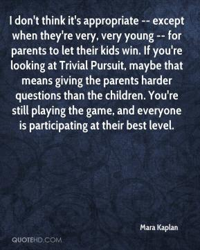 Mara Kaplan  - I don't think it's appropriate -- except when they're very, very young -- for parents to let their kids win. If you're looking at Trivial Pursuit, maybe that means giving the parents harder questions than the children. You're still playing the game, and everyone is participating at their best level.