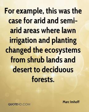 Marc Imhoff  - For example, this was the case for arid and semi-arid areas where lawn irrigation and planting changed the ecosystems from shrub lands and desert to deciduous forests.