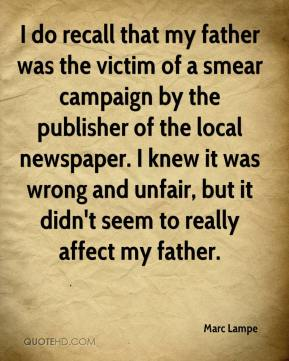 Marc Lampe  - I do recall that my father was the victim of a smear campaign by the publisher of the local newspaper. I knew it was wrong and unfair, but it didn't seem to really affect my father.