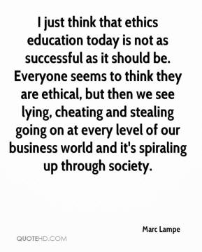 I just think that ethics education today is not as successful as it should be. Everyone seems to think they are ethical, but then we see lying, cheating and stealing going on at every level of our business world and it's spiraling up through society.