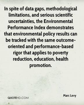 Marc Levy  - In spite of data gaps, methodological limitations, and serious scientific uncertainties, the Environmental Performance Index demonstrates that environmental policy results can be tracked with the same outcome-oriented and performance-based rigor that applies to poverty reduction, education, health promotion.