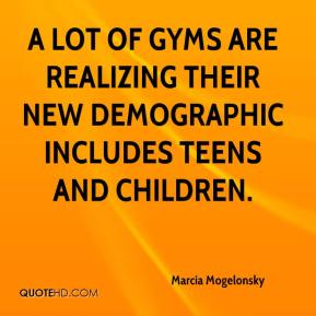 Marcia Mogelonsky  - A lot of gyms are realizing their new demographic includes teens and children.