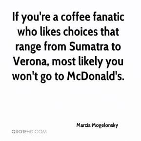 If you're a coffee fanatic who likes choices that range from Sumatra to Verona, most likely you won't go to McDonald's.