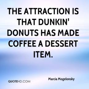 The attraction is that Dunkin' Donuts has made coffee a dessert item.