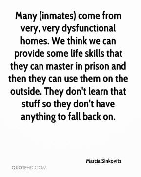 Marcia Sinkovitz  - Many (inmates) come from very, very dysfunctional homes. We think we can provide some life skills that they can master in prison and then they can use them on the outside. They don't learn that stuff so they don't have anything to fall back on.
