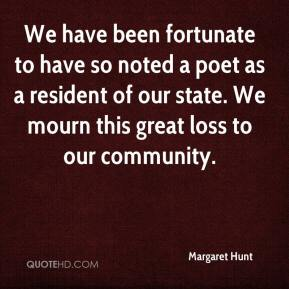 Margaret Hunt  - We have been fortunate to have so noted a poet as a resident of our state. We mourn this great loss to our community.
