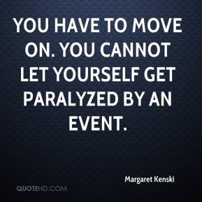 Margaret Kenski  - You have to move on. You cannot let yourself get paralyzed by an event.