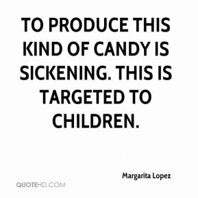 Margarita Lopez  - To produce this kind of candy is sickening. This is targeted to children.