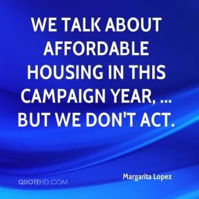 Margarita Lopez  - We talk about affordable housing in this campaign year, ... but we don't act.