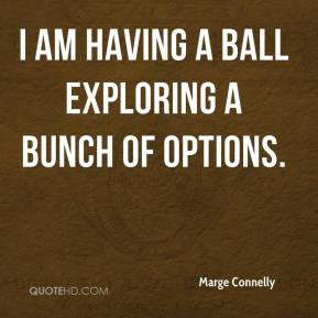 Marge Connelly  - I am having a ball exploring a bunch of options.