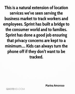 Marina Amoroso  - This is a natural extension of location services we've seen serving the business market to track workers and employees. Sprint has built a bridge to the consumer world and to families. Sprint has done a good job ensuring that privacy concerns are kept to a minimum.... Kids can always turn the phone off if they don't want to be tracked.
