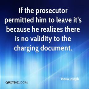 Mario Joseph  - If the prosecutor permitted him to leave it's because he realizes there is no validity to the charging document.