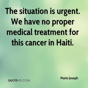 Mario Joseph  - The situation is urgent. We have no proper medical treatment for this cancer in Haiti.