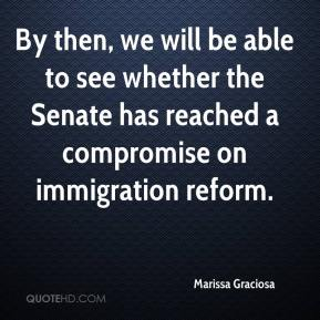Marissa Graciosa  - By then, we will be able to see whether the Senate has reached a compromise on immigration reform.