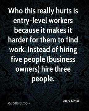 Mark Alesse  - Who this really hurts is entry-level workers because it makes it harder for them to find work. Instead of hiring five people (business owners) hire three people.
