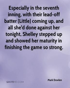 Mark Dowlen  - Especially in the seventh inning, with their lead-off batter (Little) coming up, and all she'd done against her tonight, Shelley stepped up and showed her maturity in finishing the game so strong.