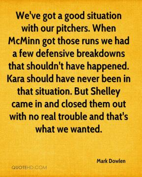 Mark Dowlen  - We've got a good situation with our pitchers. When McMinn got those runs we had a few defensive breakdowns that shouldn't have happened. Kara should have never been in that situation. But Shelley came in and closed them out with no real trouble and that's what we wanted.