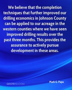 Mark G. Papa  - We believe that the completion techniques that further improved our drilling economics in Johnson County can be applied to our acreage in the western counties where we have seen improved drilling results over the past three months. This provides the assurance to actively pursue development in these areas.