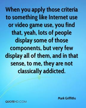 Mark Griffiths  - When you apply those criteria to something like Internet use or video game use, you find that, yeah, lots of people display some of those components, but very few display all of them, and in that sense, to me, they are not classically addicted.