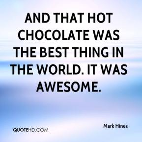 Mark Hines  - And that hot chocolate was the best thing in the world. It was awesome.