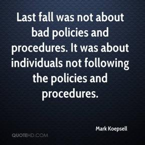 Mark Koepsell  - Last fall was not about bad policies and procedures. It was about individuals not following the policies and procedures.