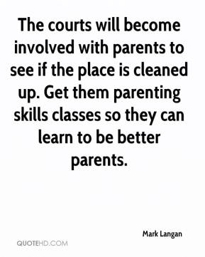 Mark Langan  - The courts will become involved with parents to see if the place is cleaned up. Get them parenting skills classes so they can learn to be better parents.