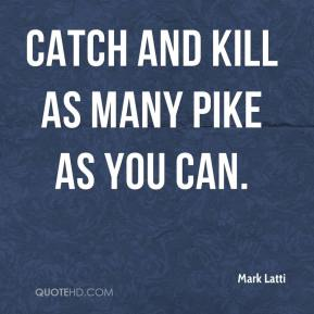 Mark Latti  - Catch and kill as many pike as you can.
