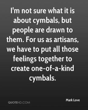 Mark Love  - I'm not sure what it is about cymbals, but people are drawn to them. For us as artisans, we have to put all those feelings together to create one-of-a-kind cymbals.