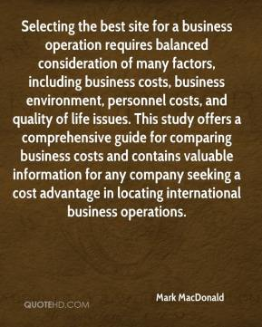Mark MacDonald  - Selecting the best site for a business operation requires balanced consideration of many factors, including business costs, business environment, personnel costs, and quality of life issues. This study offers a comprehensive guide for comparing business costs and contains valuable information for any company seeking a cost advantage in locating international business operations.