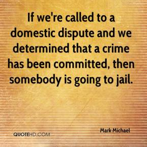 Mark Michael  - If we're called to a domestic dispute and we determined that a crime has been committed, then somebody is going to jail.