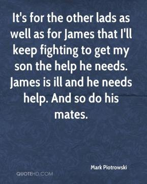 Mark Piotrowski  - It's for the other lads as well as for James that I'll keep fighting to get my son the help he needs. James is ill and he needs help. And so do his mates.