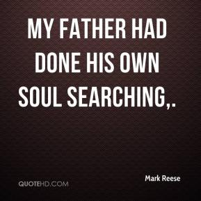 Mark Reese  - My father had done his own soul searching.
